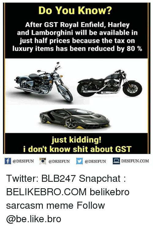 Be Like, Meme, and Memes: Do You Know?  After GST Royal Enfield, Harley  and Lamborghini will be available in  just half prices because the tax on  luxury items has been reduced by 80 %  just kidding!  i don't know shit about GST  K @DESIFUN 증 @DESIFUN @DESIFUN DESIFUN.COM Twitter: BLB247 Snapchat : BELIKEBRO.COM belikebro sarcasm meme Follow @be.like.bro