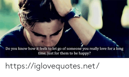 How It Feels: Do you know how it feels to let go of someone you really love for a long  time, just for them to be happy? https://iglovequotes.net/