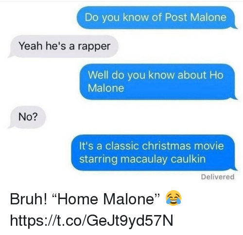"""Bruh, Christmas, and Post Malone: Do you know of Post Malone  Yeah he's a rapper  Well do you know about Ho  Malone  No?  It's a classic christmas movie  starring macaulay caulkin  Delivered Bruh! """"Home Malone"""" 😂 https://t.co/GeJt9yd57N"""