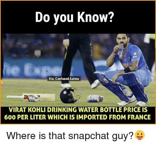 Literately: Do you know?  Via: Confused Aatma  VIRAT KOHLI DRINKING WATER BOTTLE PRICE IS  600 PER LITER WHICH IS IMPORTED FROM FRANCE Where is that snapchat guy?😛