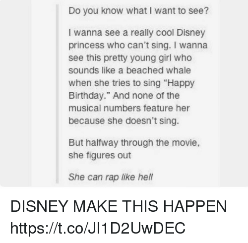 """Singed: Do you know what I want to see?  I wanna see a really cool Disney  princess who can't sing. I wanna  see this pretty young girl who  sounds like a beached whale  when she tries to sing """"Happy  Birthday."""" And none of the  musical numbers feature her  because she doesn't sing.  But halfway through the movie,  she figures out  She can rap like hell DISNEY MAKE THIS HAPPEN https://t.co/JI1D2UwDEC"""