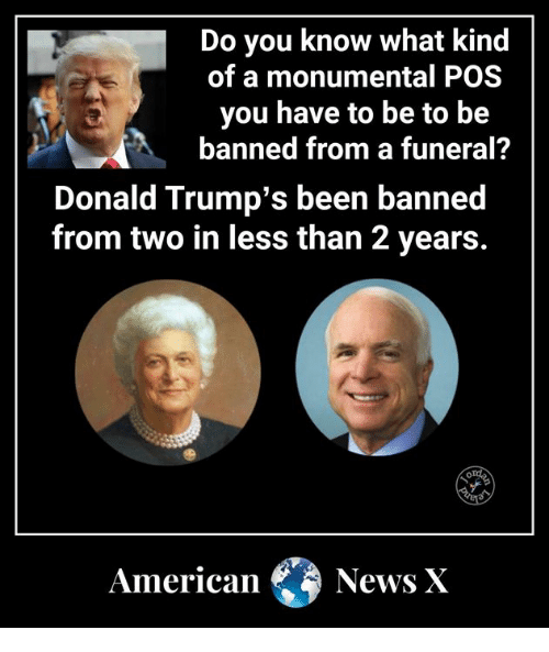 Donald Trumps: Do you know what kind  of a monumental POS  you have to be to be  banned from a funeral?  Donald Trump's been banned  from two in less than 2 years.  American News X