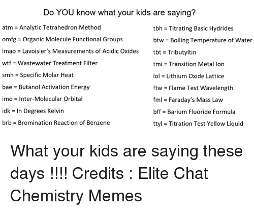 Liquidized: Do YOU know what your kids are saying?  atm = Analytic Tetrahedron Method  omfg-Organic Molecule Functional Groups  lmao = Lavoisier's Measurements of Acidic Oxides  wtf -Wastewater Treatment Filter  smh = Specific Molar Heat  bae - Butanol Activation Energy  imo = Inter-Molecular Orbital  idk = In Degrees Kelvin  brb-Bromination Reaction of Benzene  tbh = Titrating Basic Hydrides  btw-Boiling Temperature of water  tbt = Tributyltin  tmi = Transition Metal Ion  101 = Lithium Oxide Lattice  ftw = Flame Test wavelength  fml = Faraday's Mass Law  bffs Barium Fluoride Formula  ttyl = Titration Test Yellow Liquid What your kids are saying these days !!!!   Credits : Elite Chat Chemistry Memes