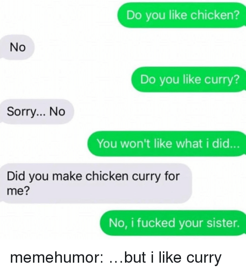 Sorry, Tumblr, and Blog: Do you like chicken?  No  Do you like curry?  Sorry... No  You won't like what i did...  Did you make chicken curry for  me?  No, i fucked your sister. memehumor:  …but i like curry