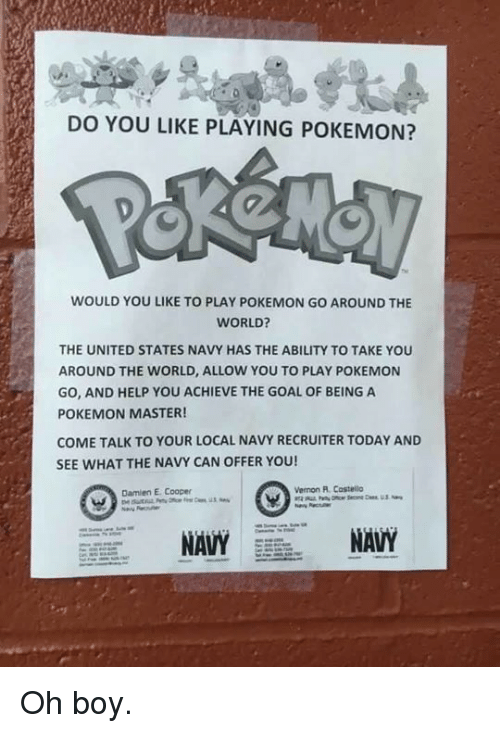 Pokemon Master: DO YOU LIKE PLAYING POKEMON?  WOULD YOU LIKE TO PLAY POKEMON GO AROUND THE  WORLD?  THE UNITED STATES NAVY HAS THE ABILITY TO TAKE YOU  AROUND THE WORLD, ALLOW YOU TO PLAY POKEMON  GO, AND HELP YOU ACHIEVE THE GOAL OF BEING A  POKEMON MASTER!  COME TALK TO YOUR LOCAL NAVY RECRUITER TODAY AND  SEE WHAT THE NAVY CAN OFFER YOU!  Vernon A Costello  Damien Cooper Oh boy.