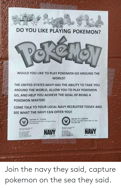 Pokemon Master: DO YOU LIKE PLAYING POKEMON?  WOULD YOU LIKE TO PLAY POKEMON GO AROUND THE  WORLD?  THE UNITED STATES NAVY HAS THE ABILITY TO TAKE YOU  AROUND THE WORLD, ALLOW YOU TO PAY POKEMON  GO, AND HELP YOU ACHIEVE THE GOAL OF BEING A  POKEMON MASTER!  COME TALK TO YOUR LOCAL NAVY RECRUITER TODAY AND  SEE WHAT THE NAVY CAN OFFER YOU!  Vernon R. Costello  Damien E. Cooper  Naw Recuiter Join the navy they said, capture pokemon on the sea they said.