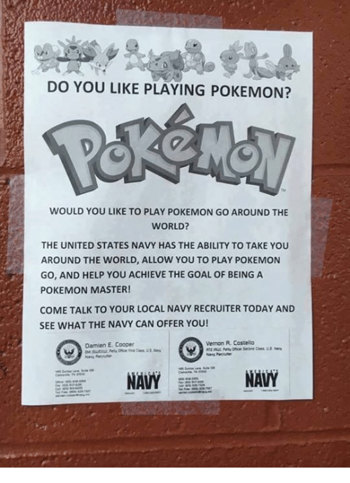 Pokemon Master: DO YOU LIKE PLAYING POKEMON?  WOULD YOU LIKE TO PLAY POKEMON GO AROUND THE  WORLD?  THE UNITED STATES NAVY HAS THE ABILITY TO TAKE YOU  AROUND THE WORLD, ALLOW YOU TO PLAY POKEMON  GO, AND HELP YOU ACHIEVE THE GOAL OF BEING A  POKEMON MASTER!  COME TALK TO YOUR LOCAL NAVY RECRUITER TODAY AND  SEE WHAT THE NAVY CAN OFFER YOU!  Vernon A. Costello  Damien E. Cooper  NAVY