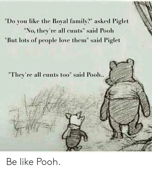 "Be Like, Family, and Love: ""Do you like the Royal family? asked Piglet  ""No, the're all cunts"" said Pooh  ""But lots of people love them"" said Piglet  They're all cunts too"" said Pooh.. Be like Pooh."