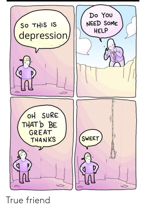 True, Depression, and Help: Do You  NEED SOME  HELP  So THIS IS  depression  OH SURE  THATD BE  GREAT  THANKS  SWEET True friend