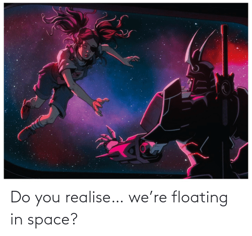 do you: Do you realise… we're floating in space?