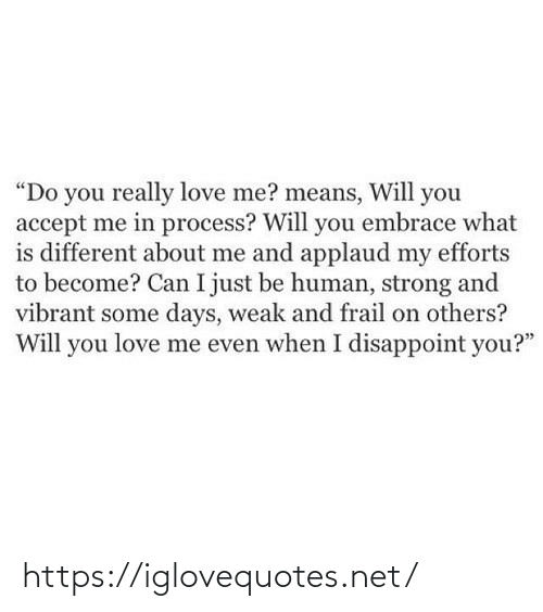 "love me: ""Do you really love me? means, Will you  accept me in process? Will you embrace what  is different about me and applaud my efforts  to become? Can I just be human, strong and  vibrant some days, weak and frail on others?  Will you love me even when I disappoint you?"" https://iglovequotes.net/"