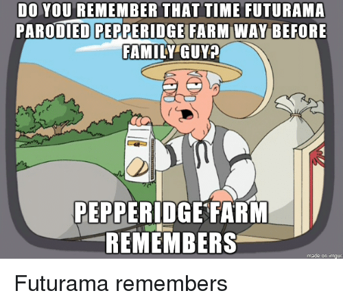 Family Guy: DO YOU REMEMBER THAT TIME FUTURAMA  PARODIED PEPPERIDGEI BEFORE  FAMILY GUY  FARM WAY  PEPPERIDGE FARIM  REMEMBERS  made on imgur Futurama remembers