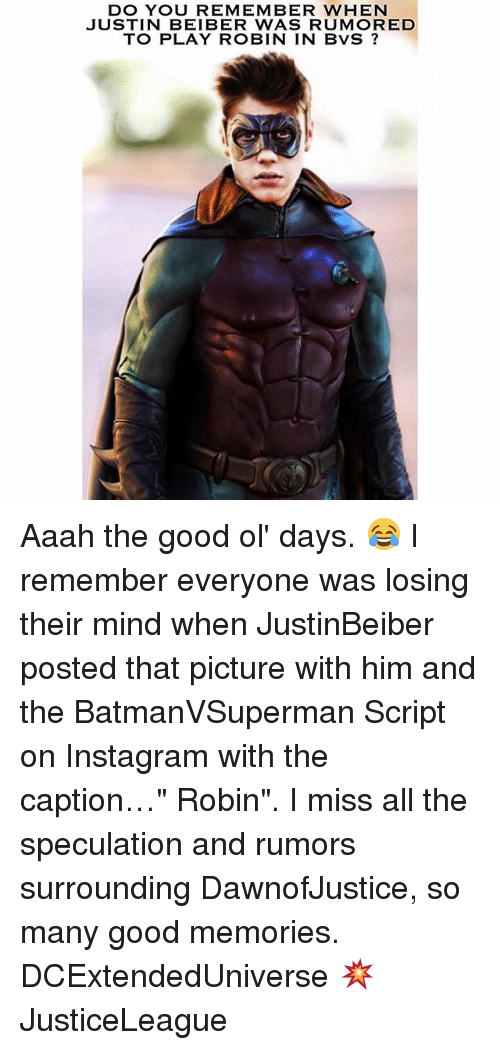 "good ol days: DO YOU REMEMBER WHEN  JUSTIN BEIBER WAS RUMORED  TO PLAY ROBIN IN BVS Aaah the good ol' days. 😂 I remember everyone was losing their mind when JustinBeiber posted that picture with him and the BatmanVSuperman Script on Instagram with the caption…"" Robin"". I miss all the speculation and rumors surrounding DawnofJustice, so many good memories. DCExtendedUniverse 💥 JusticeLeague"