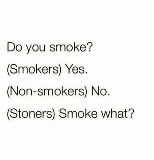 Yes, You, and What: Do you smoke?  (Smokers) Yes.  (Non-smokers) No  (Stoners) Smoke what?