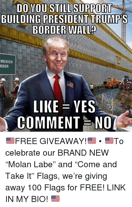 "Anaconda, Memes, and Free: DO YOU STILL SUPPORT  BUILDING PRESIDENT TRUMP'S  BORDER  WALL?  MEXICO  RDER  LIKE-YES  COMMENT NO 🇺🇸FREE GIVEAWAY!🇺🇸 • 🇺🇸To celebrate our BRAND NEW ""Molan Labe"" and ""Come and Take It"" Flags, we're giving away 100 Flags for FREE! LINK IN MY BIO! 🇺🇸"