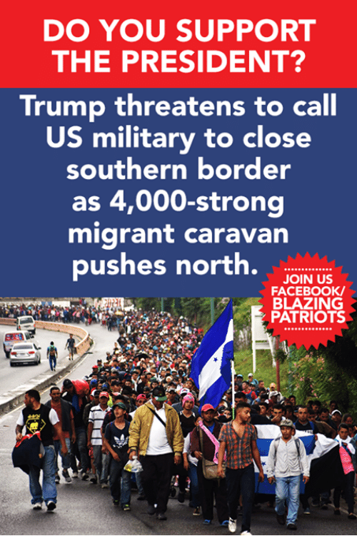 Facebook, Memes, and Patriotic: DO YOU SUPPORT  THE PRESIDENT?  Trump threatens to call  US military to close  southern border  as 4,000-strong  migrant caravan  pushes north.w.  JOIN US  FACEBOOK  BLAZING  PATRIOTS  230