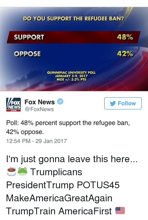 Opposive: DO YOU SUPPORT THE REFUGEE BAN?  48%  SUPPORT  42%  OPPOSE  QUINNIPIAC UNIVERSITY POLL  JANUARY 5-9, 2017  MOE 3.3% PTS  Fox News  Follow  FOX  NEWS  Fox News  Poll: 48% percent support the refugee ban,  42% oppose.  12:54 PM 29 Jan 2017 I'm just gonna leave this here... ☕️🐸 Trumplicans PresidentTrump POTUS45 MakeAmericaGreatAgain TrumpTrain AmericaFirst 🇺🇸