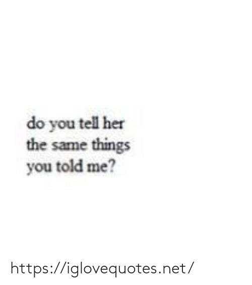 The Same: do you tell her  the same things  you told me? https://iglovequotes.net/