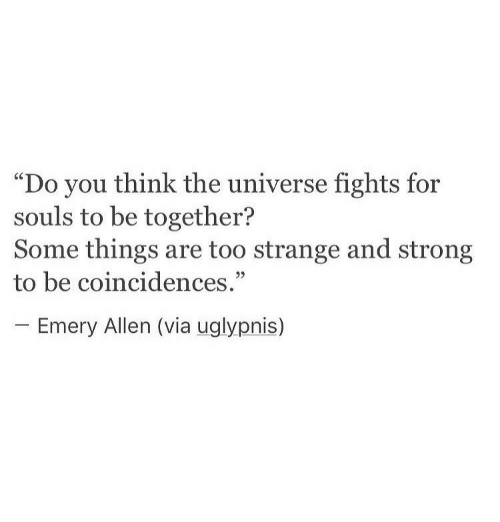 """Strong, Universe, and Via: """"Do you think the universe fights for  souls to be together?  Some things are too strange and strong  to be coincidences.""""  -Emery Allen (via uglypnis)"""