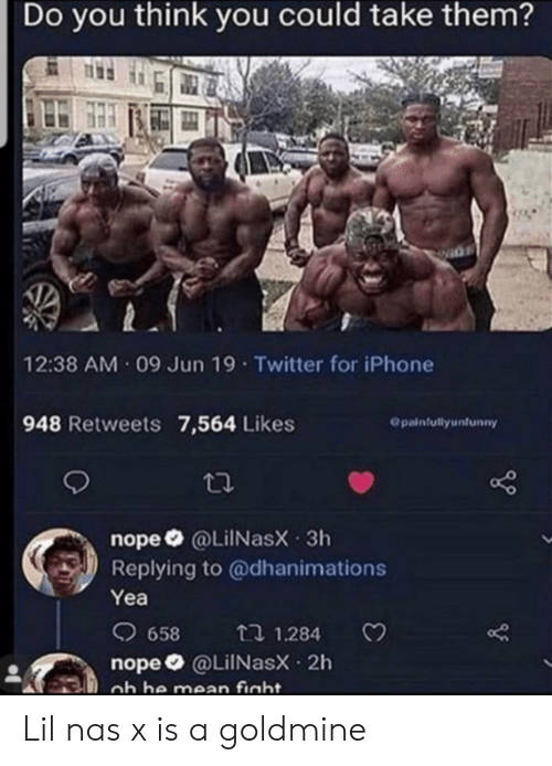 Nope: Do you think you could take them?  12:38 AM 09 Jun 19 Twitter for iPhone  948 Retweets 7,564 Likes  Opainfullyunfunny  nope @LiINasX 3h  Replying to @dhanimations  Yea  658  t 1.284  nope @LilNasX 2h  ob he mean fight. Lil nas x is a goldmine