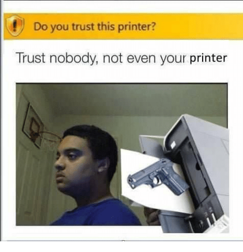 Trust Nobody: Do you trust this printer?  Trust nobody, not even your printer
