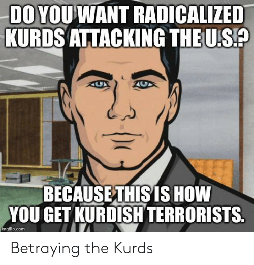 radicalized: DO YOU WANT RADICALIZED  KURDS ATTACKING THE U.S?  BECAUSE THIS IS HOW  YOU GET KURDISH TERRORISTS  imgflip.com Betraying the Kurds