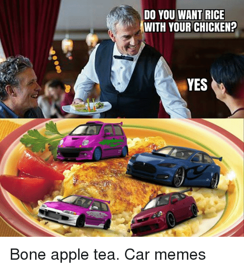 Boning: DO YOU WANT RICE  WITH YOUR CHICKEN?  YES Bone apple tea. Car memes