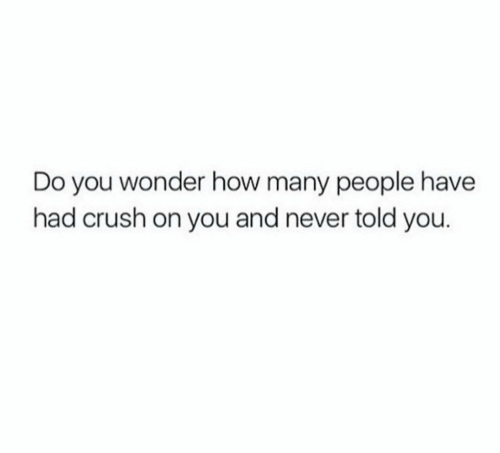Crush, Never, and Wonder: Do you wonder how many people have  had crush on you and never told you.