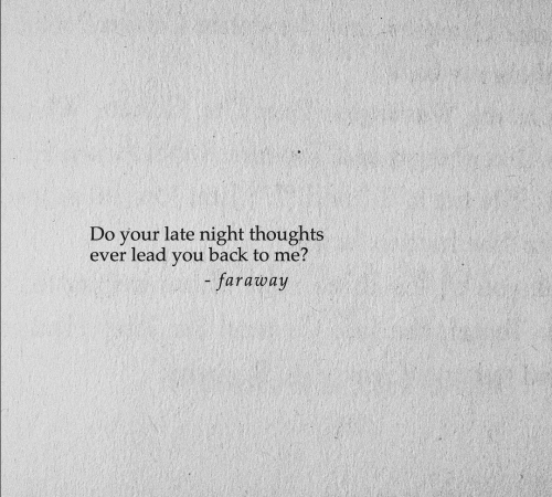 Back, Lead, and You: Do your late night thoughts  ever lead you back to me?  faraway