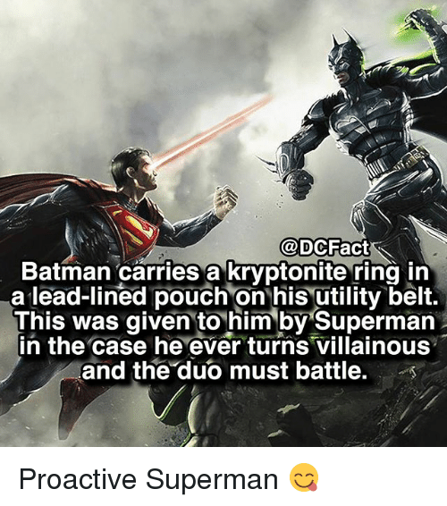 proactive: @DOC Fact  Batman carries a kryptonite ring in  a lead-lined pouch on his utility belt.  This was given to him by Superman  in the case he ever turns Villainous  and the duo must battle. Proactive Superman 😋