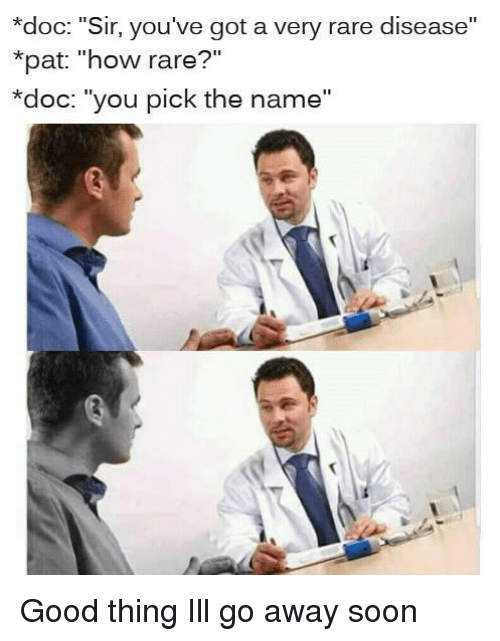 """Soon..., Good, and How: *doc: """"Sir, you've got a very rare disease""""  *pat: """"how rare?""""  *doc: """"you pick the name"""" Good thing Ill go away soon"""
