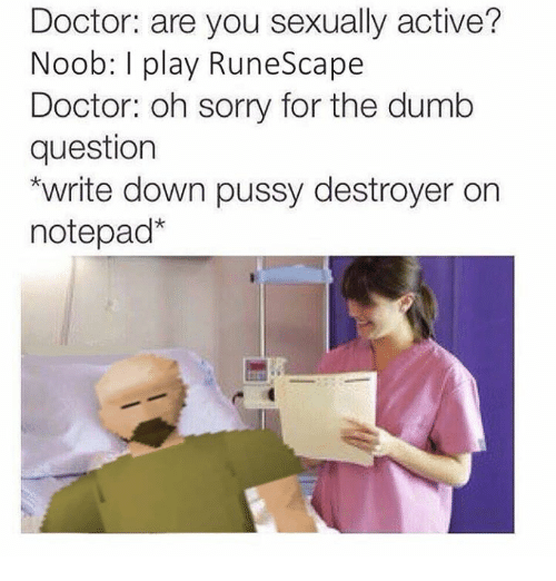noobness: Doctor: are you sexually active?  Noob: l play RuneScape  Doctor: oh sorry for the dumb  question  *write down pussy destroyer on  notepad