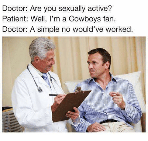 Dallas Cowboys, Doctor, and Nfl: Doctor: Are you sexually active?  Patient: Well, I'm a Cowboys fan  Doctor: A simple no would've worked