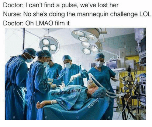 Mannequin Challenge: Doctor: can't find a pulse, we've lost her  Nurse: No she's doing the mannequin challenge LOL  Doctor: Oh LMAO film it  gstri