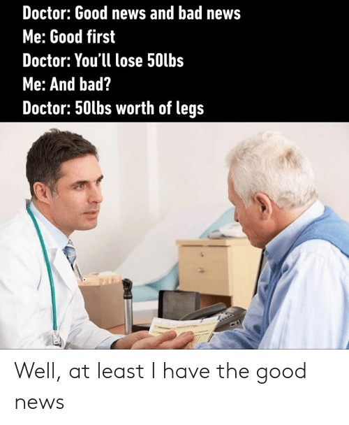 Bad, Dank, and Doctor: Doctor: Good news and bad news  Me: Good first  Doctor: You'll lose 50lbs  Me: And bad?  Doctor: 50tbs worth of legs Well, at least I have the good news