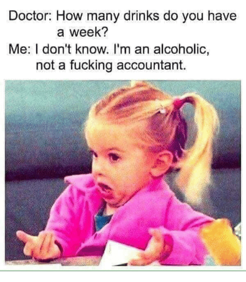 Doctor, Fucking, and Memes: Doctor: How many drinks do you have  a week?  Me: I don't know. l'm an alcoholic,  not a fucking accountant.