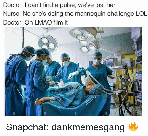 The Mannequin: Doctor: I can't find a pulse, we've lost her  Nurse: No she's doing the mannequin challenge LOL  Doctor: Oh LMAO film it  ding strip  and Snapchat: dankmemesgang 🔥