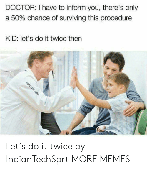 Dank, Doctor, and Memes: DOCTOR: I have to inform you, there's only  a 50% chance of surviving this procedure  KID: let's do it twice then Let's do it twice by IndianTechSprt MORE MEMES