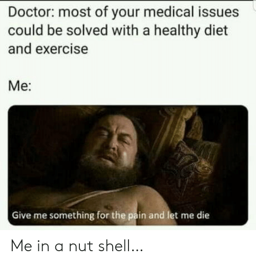 Diet: Doctor: most of your medical issues  could be solved with a healthy diet  and exercise  Ме:  Give me something for the pain and let me die Me in a nut shell…