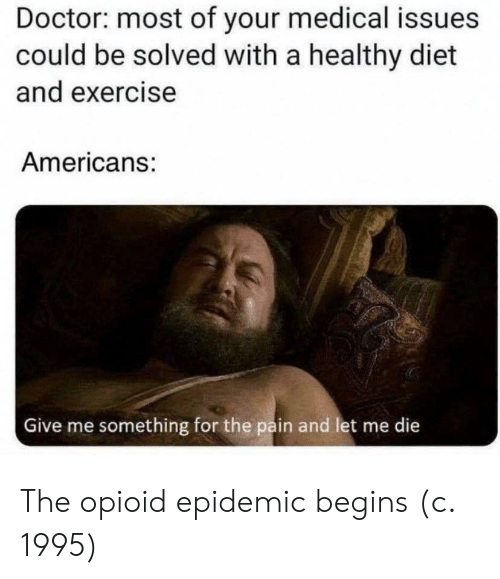 Doctor, Exercise, and Diet: Doctor: most of your medical issues  could be solved with a healthy diet  and exercise  Americans:  Give me something for the pain and let me die  क The opioid epidemic begins (c. 1995)