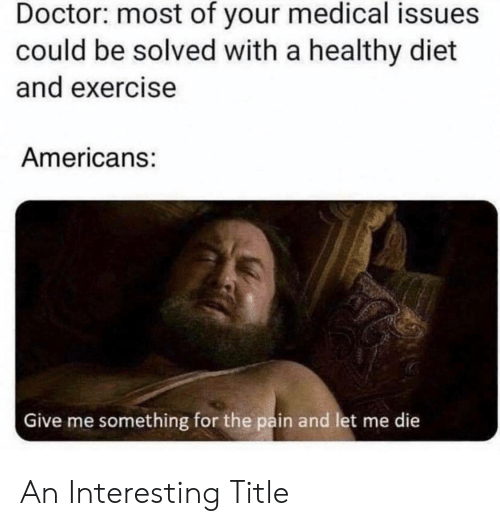 Solved: Doctor: most of your medical issues  could be solved with a healthy diet  and exercise  Americans:  Give me something for the pain and let me die An Interesting Title