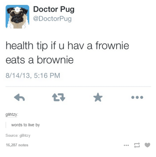 Pugly: Doctor Pug  @DoctorPug  health tip if u hav a frownie  eats a brownie  8/14/13, 5:16 PM  glihtzy:  words to live by  Source: glihtzy  16,287 notes