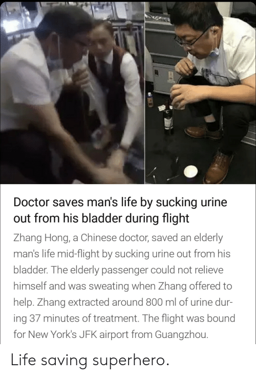 Zhang: Doctor saves man's life by sucking urine  out from his bladder during flight  Zhang Hong, a Chinese doctor, saved an elderly  man's life mid-flight by sucking urine out from his  bladder. The elderly passenger could not relieve  himself and was sweating when Zhang offered to  help. Zhang extracted around 800 ml of urine dur-  ing 37 minutes of treatment. The flight was bound  for New York's JFK airport from Guangzhou. Life saving superhero.