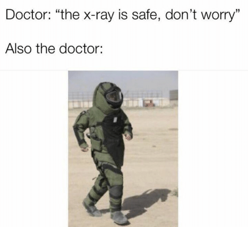 """Dank, Doctor, and The Doctor: Doctor: """"the x-ray is safe, don't worry""""  Also the doctor:"""