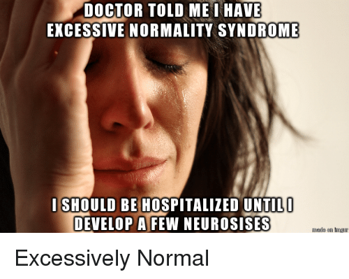 Doctor, Normal, and Syndrome: DOCTOR TOLD ME I HAVE  EXCESSIVE NORMALITY SYNDROME  I SHOULD BE HOSPITALIZED UNTIL  DEVELOP A FEW NEUROSISES Excessively Normal