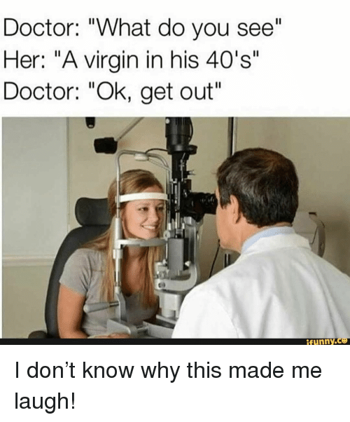 "Doctor, Virgin, and Her: Doctor: ""What do you see""  Her: ""A virgin in his 40's""  Doctor: ""Ok, get out  ifunny I don't know why this made me laugh!"