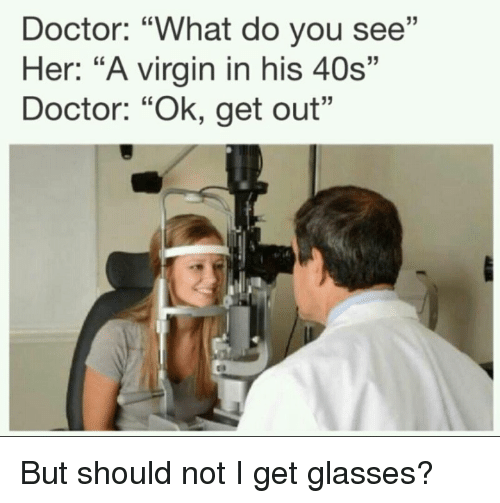 "Doctor, Virgin, and Glasses: Doctor: ""What do you see""  Her: ""A virgin in his 40s""  Doctor: ""Ok, get out"" But should not I get glasses?"