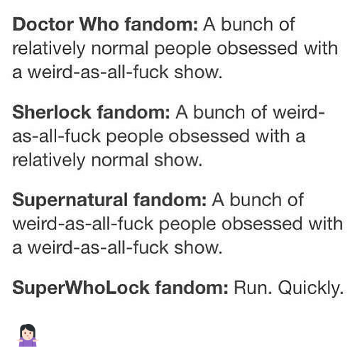 Fuck People: Doctor Who fandom: A bunch of  relatively normal people obsessed with  a weird-as-all-fuck show.  Sherlock fandom: A bunch of weird-  as all-fuck people obsessed with a  relatively normal show.  Supernatural fandom: A bunch of  weird-as-all-fuck people obsessed with  a weird-as-all-fuck show.  SuperwhoLock fandom: Run. Quickly. 🤷🏻♀️