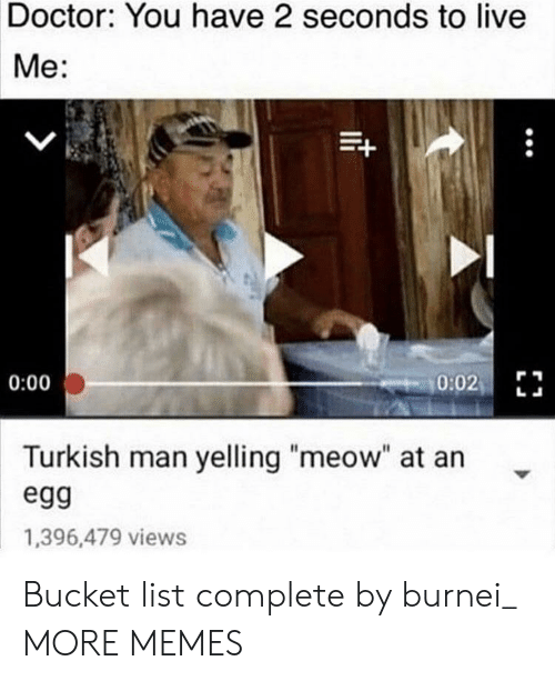 "Bucket: Doctor: You have 2 seconds to live  Me:  0:02  0:00  Turkish man yelling ""meow"" at an  egg  1,396,479 views Bucket list complete by burnei_ MORE MEMES"