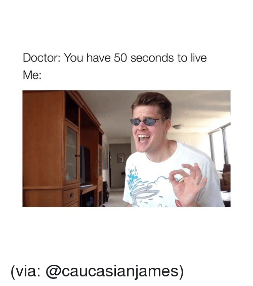 Doctor, Live, and Girl Memes: Doctor: You have 50 seconds to live  Me: (via: @caucasianjames)